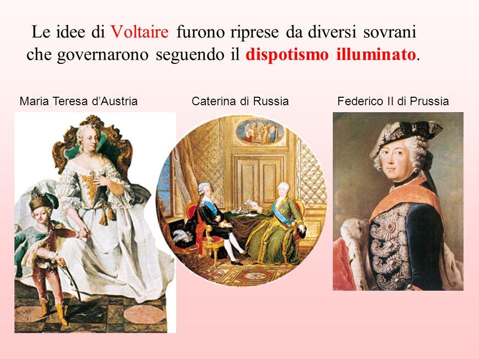 Maria Teresa dAustriaCaterina di RussiaFederico II di Prussia Le idee di Voltaire furono riprese da diversi sovrani che governarono seguendo il dispot