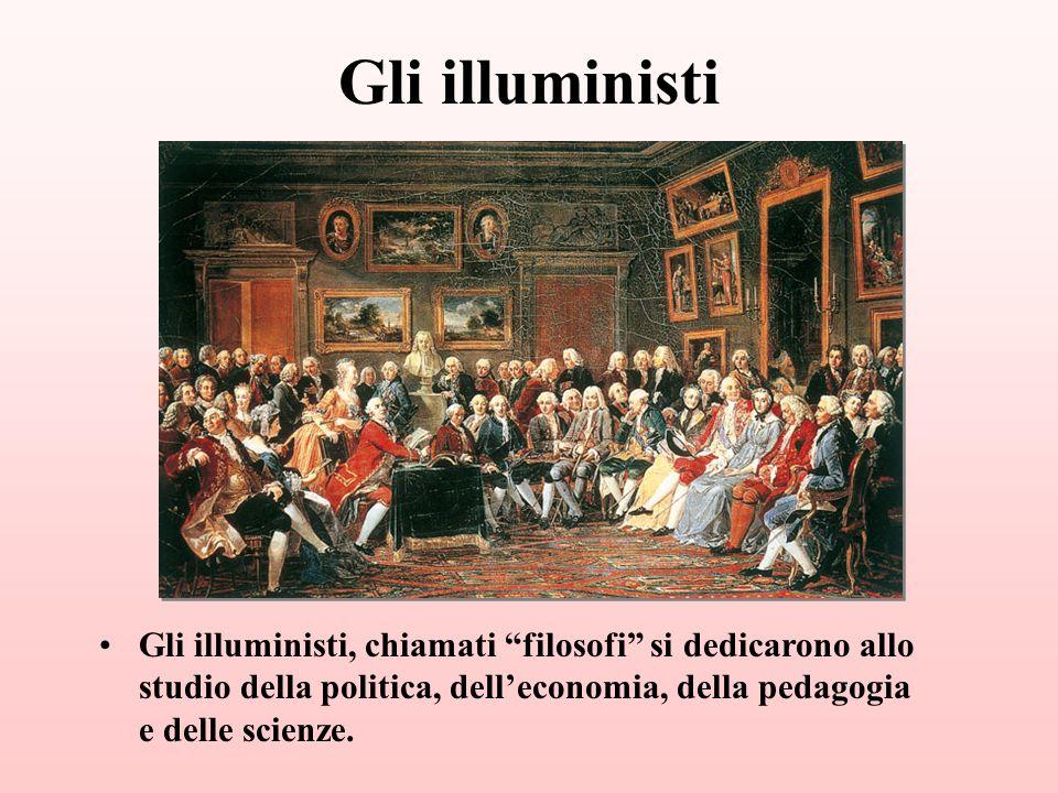 Gli illuministi Gli illuministi, chiamati filosofi si dedicarono allo studio della politica, delleconomia, della pedagogia e delle scienze.
