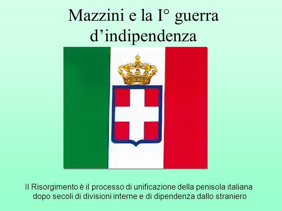 Mazzini e la I° guerra dindipendenza Il Risorgimento è il processo di unificazione della penisola italiana dopo secoli di divisioni interne e di dipen