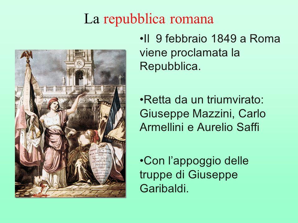 La repubblica romana Il 9 febbraio 1849 a Roma viene proclamata la Repubblica. Retta da un triumvirato: Giuseppe Mazzini, Carlo Armellini e Aurelio Sa