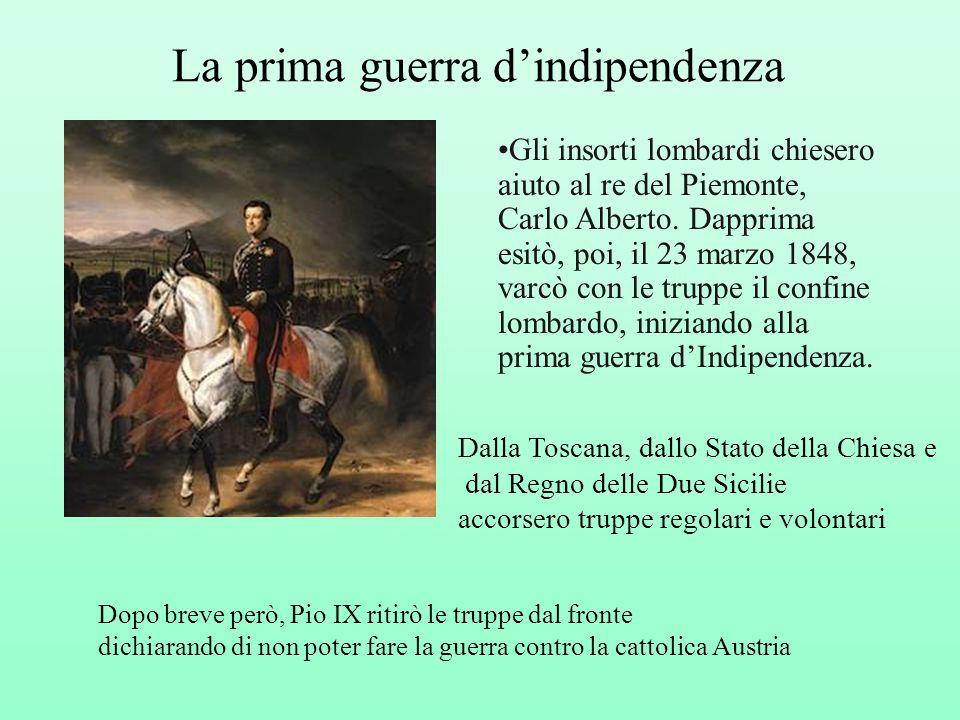 La prima guerra dindipendenza Gli insorti lombardi chiesero aiuto al re del Piemonte, Carlo Alberto. Dapprima esitò, poi, il 23 marzo 1848, varcò con