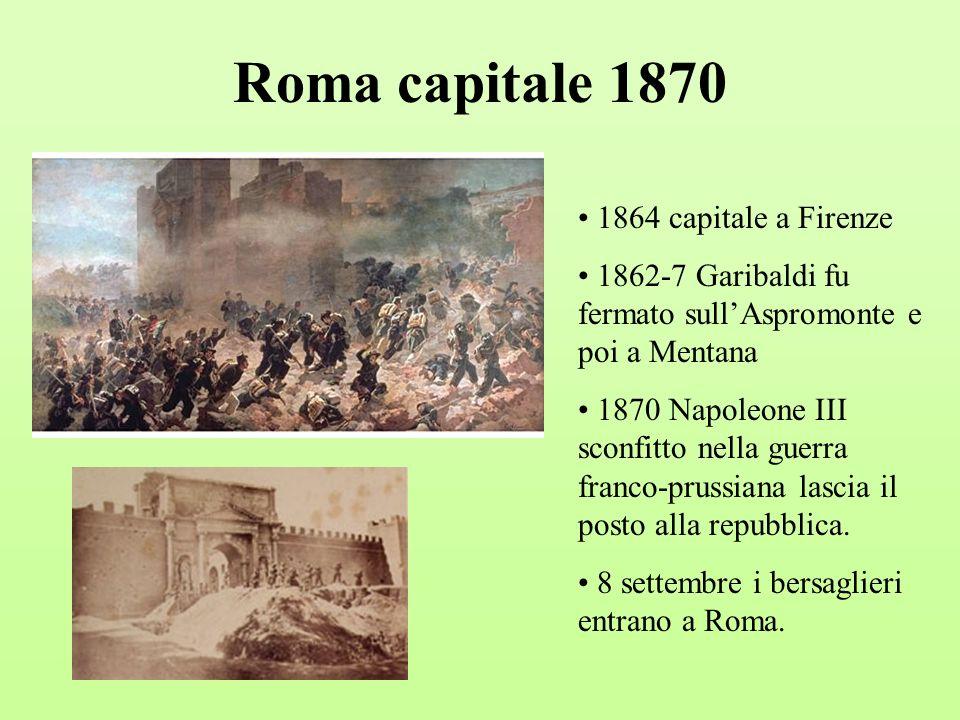 Roma capitale 1870 1864 capitale a Firenze 1862-7 Garibaldi fu fermato sullAspromonte e poi a Mentana 1870 Napoleone III sconfitto nella guerra franco