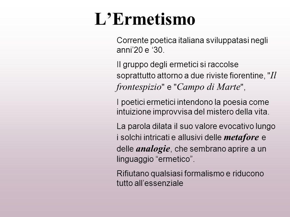 LErmetismo Corrente poetica italiana sviluppatasi negli anni20 e 30. Il gruppo degli ermetici si raccolse soprattutto attorno a due riviste fiorentine