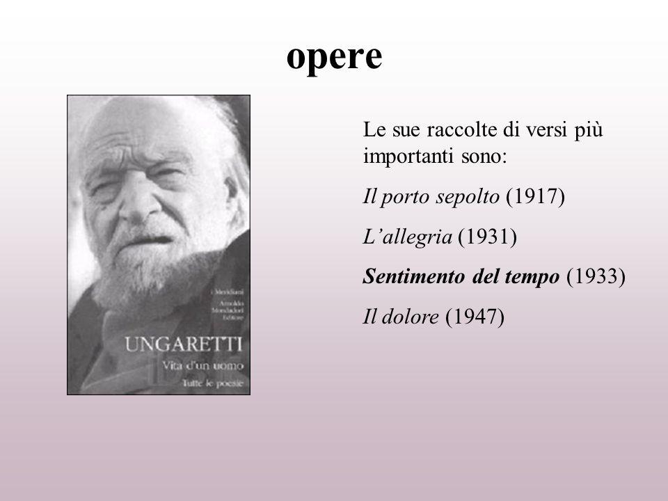 opere Le sue raccolte di versi più importanti sono: Il porto sepolto (1917) Lallegria (1931) Sentimento del tempo (1933) Il dolore (1947)