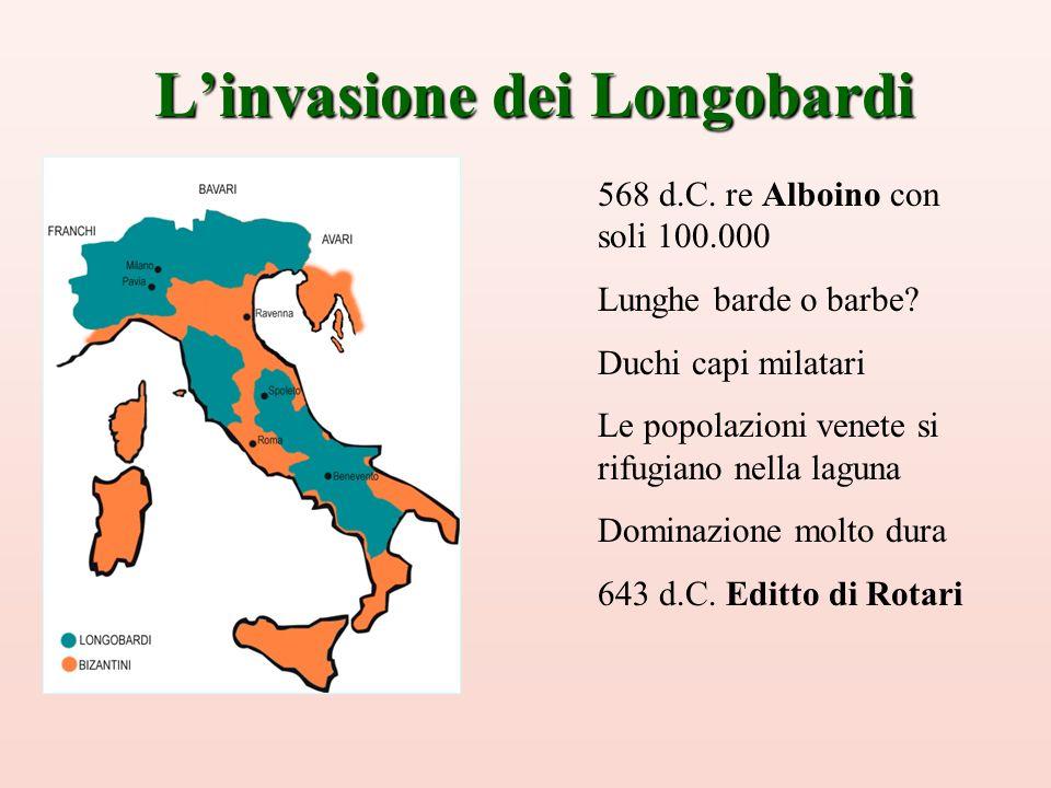 Linvasione dei Longobardi 568 d.C. re Alboino con soli 100.000 Lunghe barde o barbe? Duchi capi milatari Le popolazioni venete si rifugiano nella lagu
