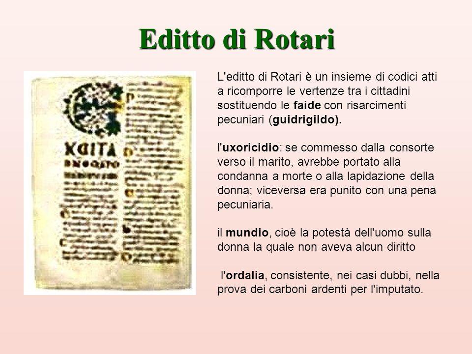 Editto di Rotari L'editto di Rotari è un insieme di codici atti a ricomporre le vertenze tra i cittadini sostituendo le faide con risarcimenti pecunia