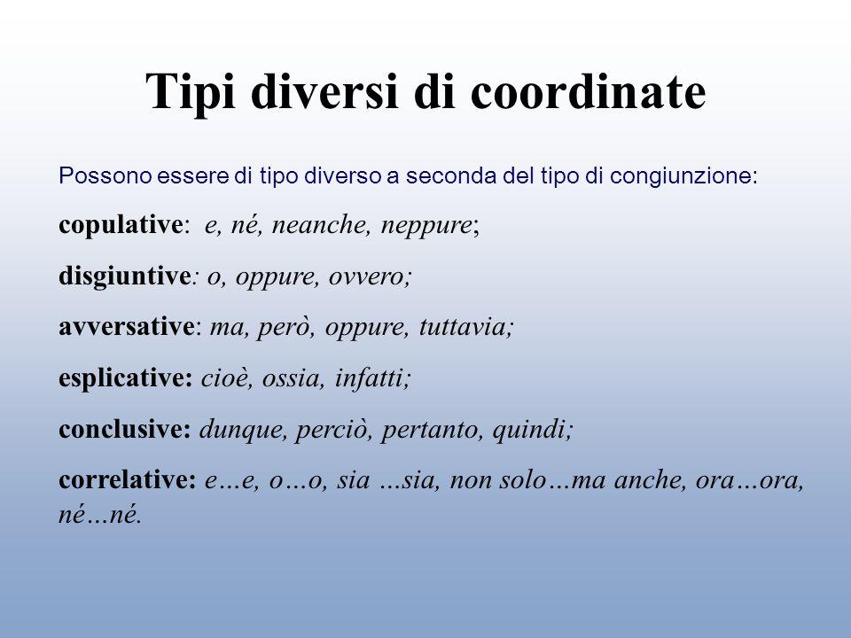 Tipi diversi di coordinate Possono essere di tipo diverso a seconda del tipo di congiunzione: copulative: e, né, neanche, neppure; disgiuntive: o, opp