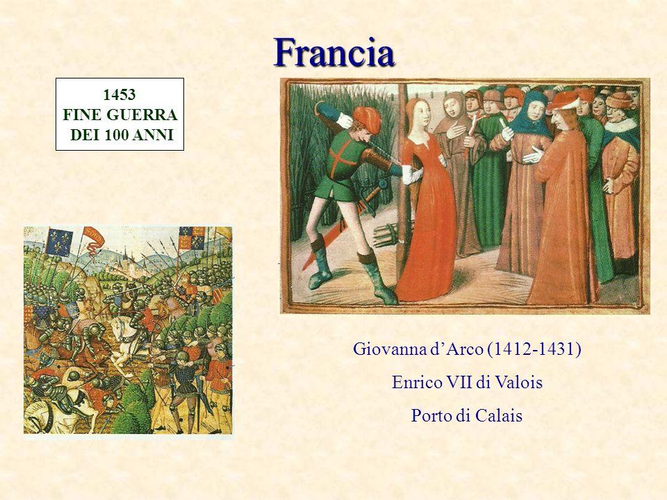 Francia Giovanna dArco (1412-1431) Enrico VII di Valois Porto di Calais 1453 FINE GUERRA DEI 100 ANNI