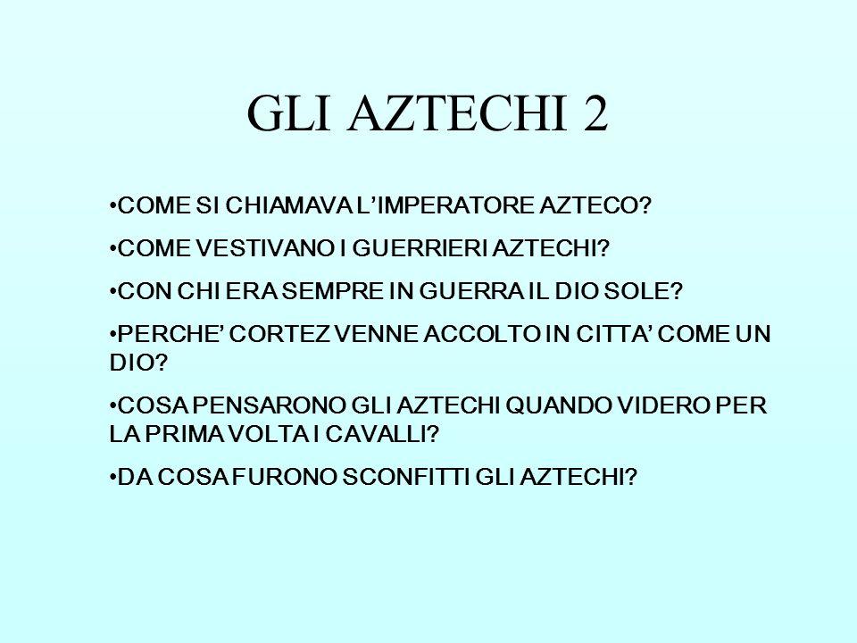 GLI AZTECHI 2 COME SI CHIAMAVA LIMPERATORE AZTECO? COME VESTIVANO I GUERRIERI AZTECHI? CON CHI ERA SEMPRE IN GUERRA IL DIO SOLE? PERCHE CORTEZ VENNE A