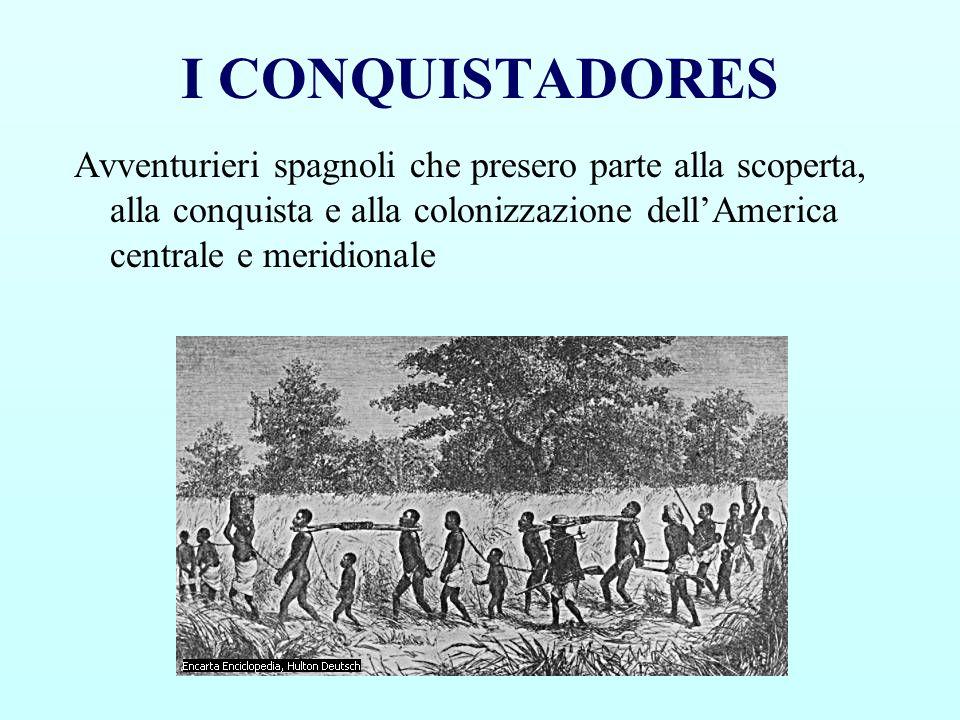 I CONQUISTADORES Avventurieri spagnoli che presero parte alla scoperta, alla conquista e alla colonizzazione dellAmerica centrale e meridionale