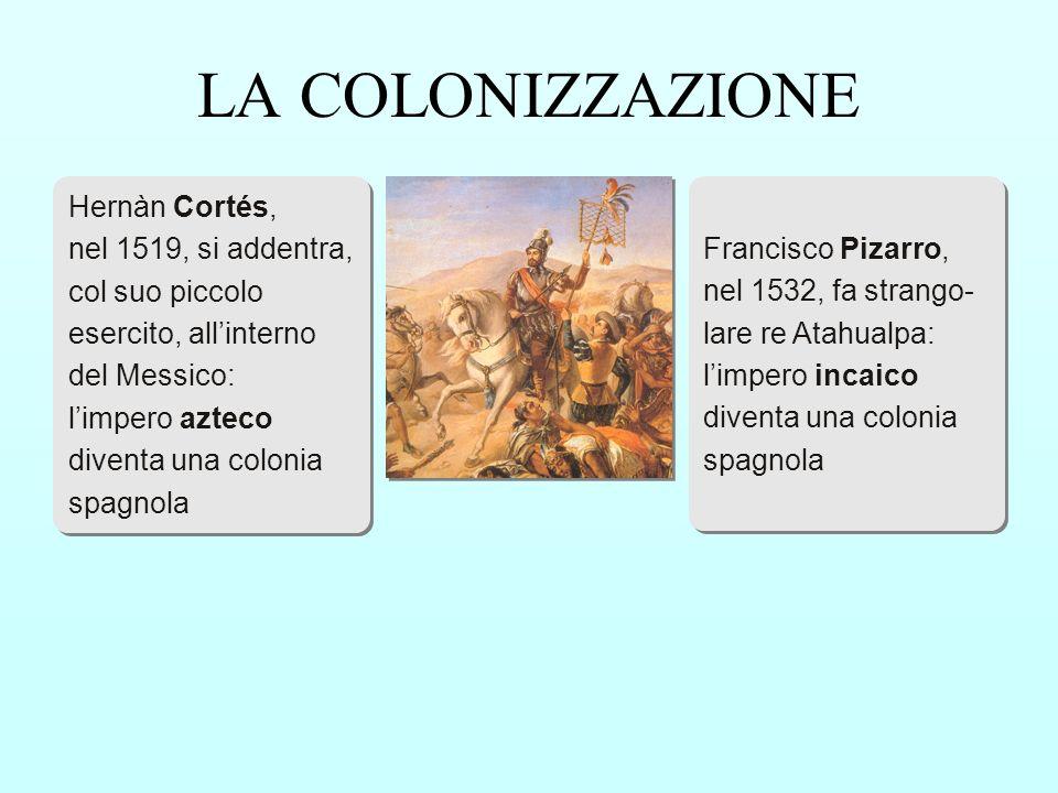 Hernàn Cortés, nel 1519, si addentra, col suo piccolo esercito, allinterno del Messico: limpero azteco diventa una colonia spagnola Hernàn Cortés, nel