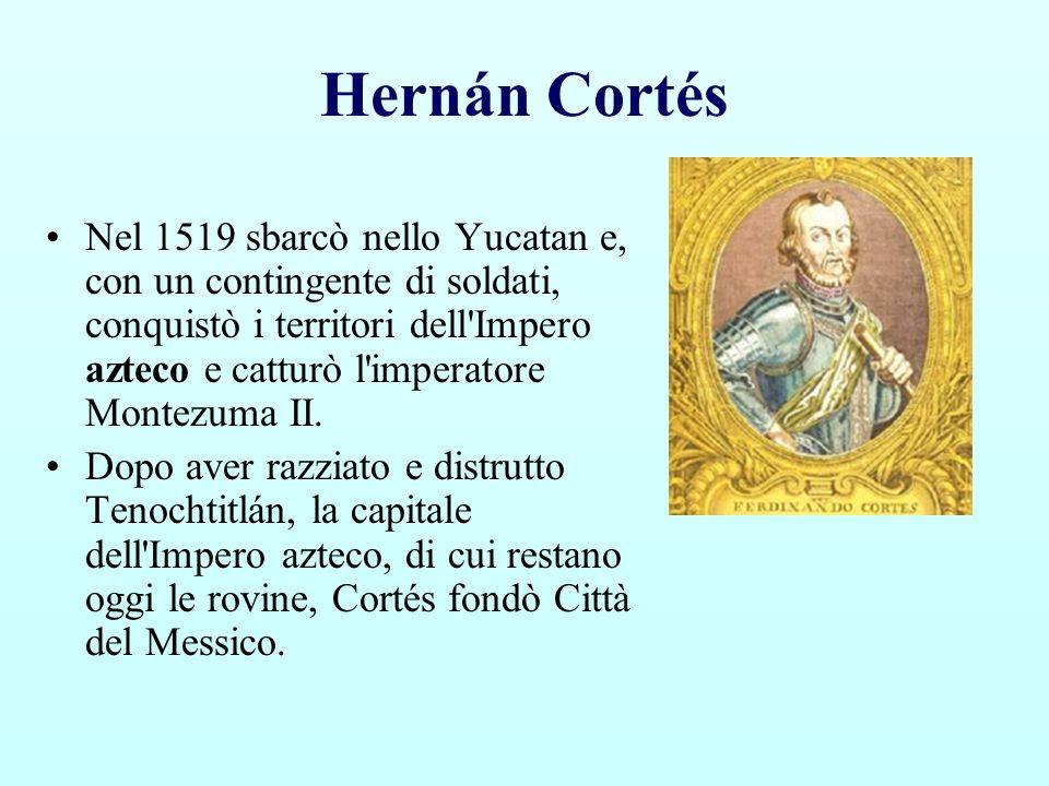 Hernán Cortés Nel 1519 sbarcò nello Yucatan e, con un contingente di soldati, conquistò i territori dell'Impero azteco e catturò l'imperatore Montezum