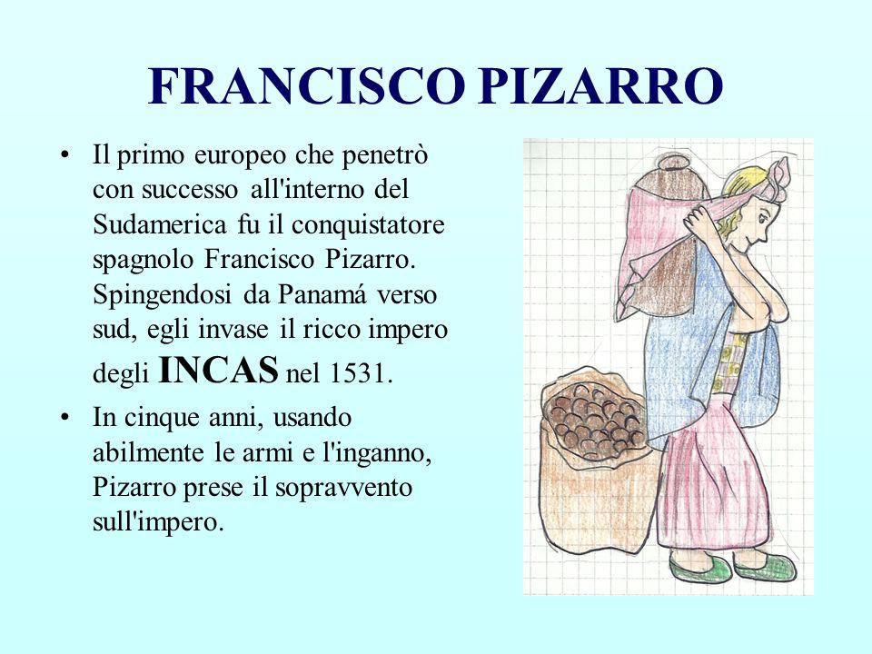 FRANCISCO PIZARRO Il primo europeo che penetrò con successo all'interno del Sudamerica fu il conquistatore spagnolo Francisco Pizarro. Spingendosi da