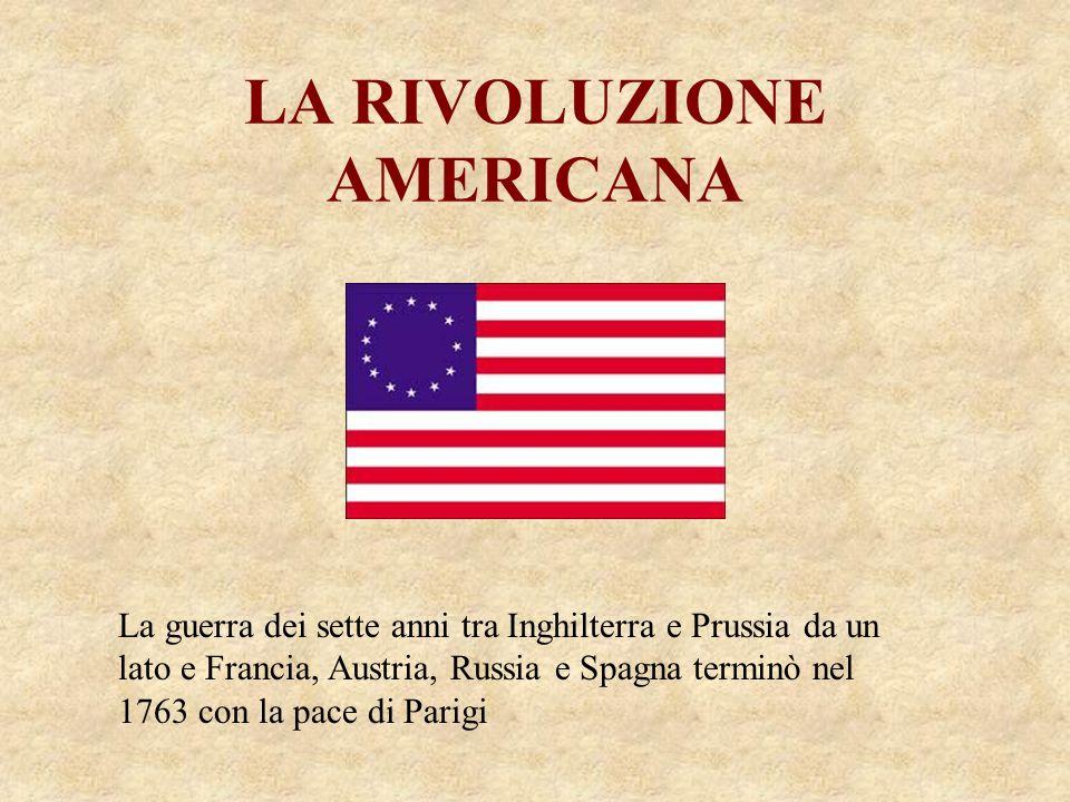 LA RIVOLUZIONE AMERICANA La guerra dei sette anni tra Inghilterra e Prussia da un lato e Francia, Austria, Russia e Spagna terminò nel 1763 con la pac