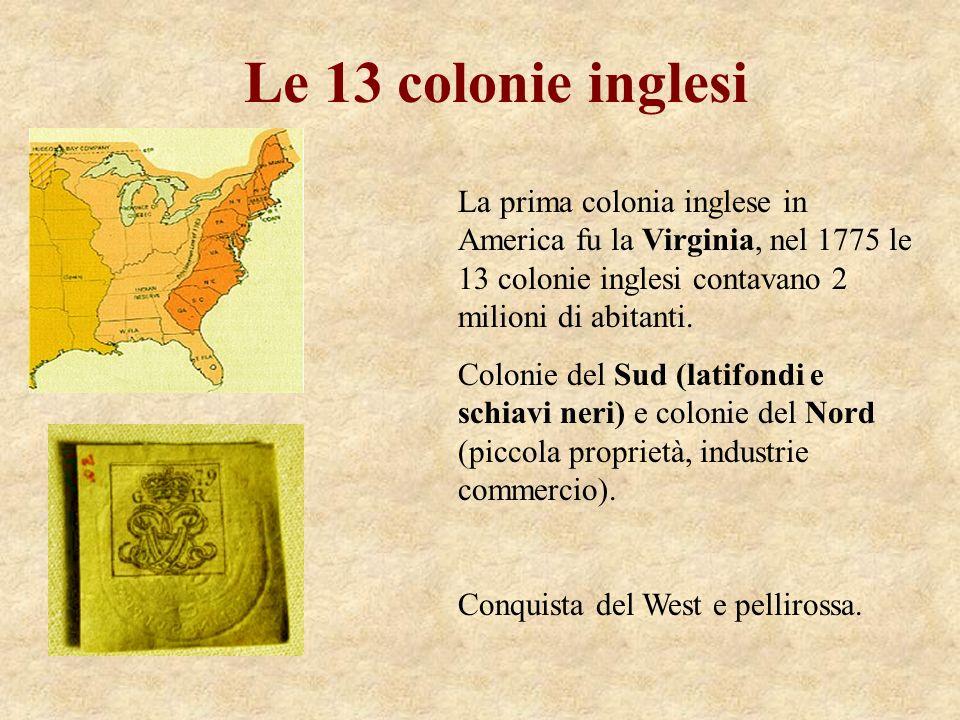 Le 13 colonie inglesi La prima colonia inglese in America fu la Virginia, nel 1775 le 13 colonie inglesi contavano 2 milioni di abitanti. Colonie del
