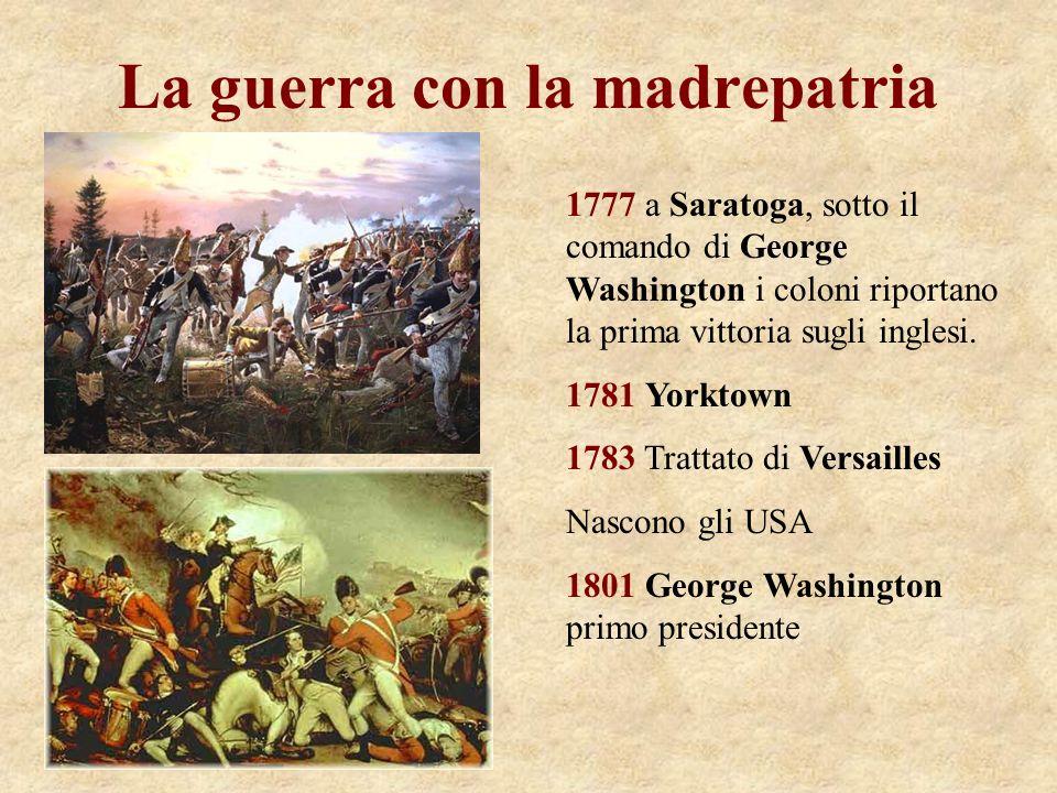 La guerra con la madrepatria 1777 a Saratoga, sotto il comando di George Washington i coloni riportano la prima vittoria sugli inglesi. 1781 Yorktown
