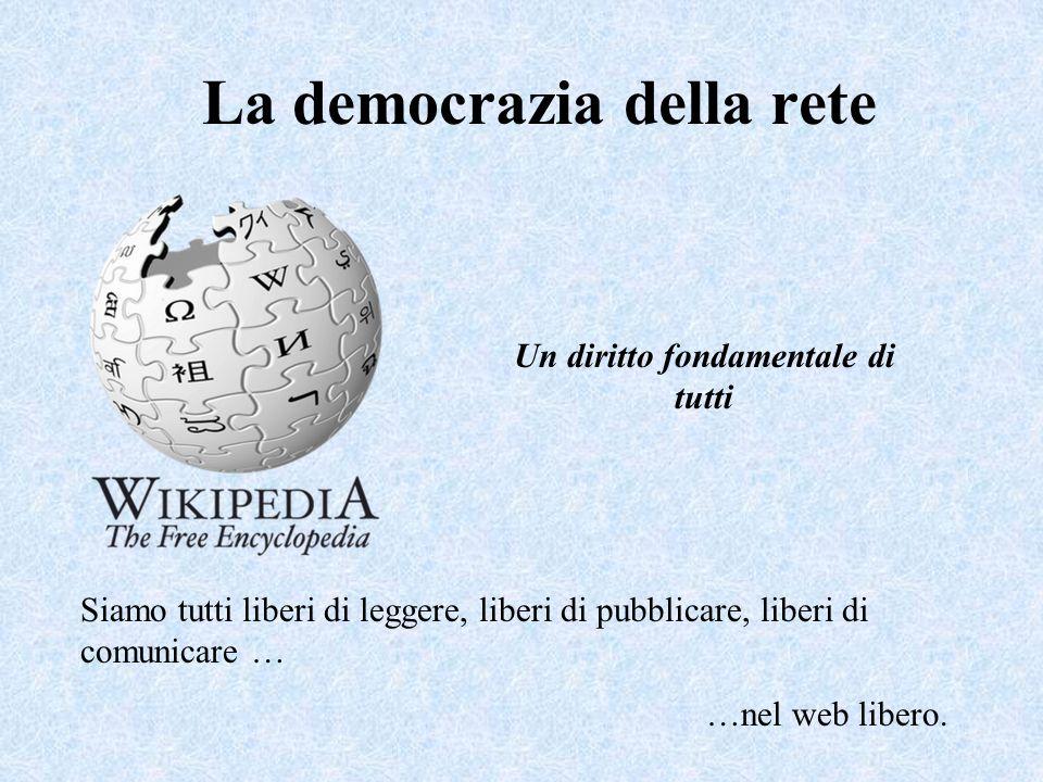 La democrazia della rete Siamo tutti liberi di leggere, liberi di pubblicare, liberi di comunicare … …nel web libero. Un diritto fondamentale di tutti