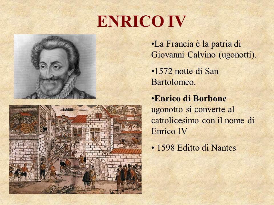 ENRICO IV La Francia è la patria di Giovanni Calvino (ugonotti). 1572 notte di San Bartolomeo. Enrico di Borbone ugonotto si converte al cattolicesimo