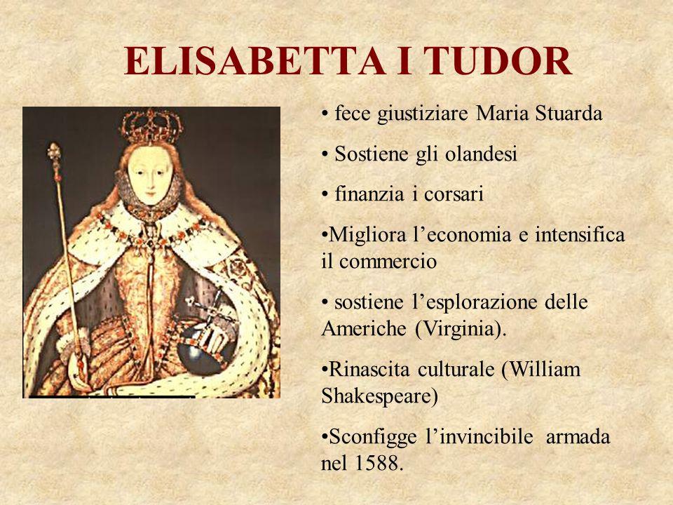 ELISABETTA I TUDOR fece giustiziare Maria Stuarda Sostiene gli olandesi finanzia i corsari Migliora leconomia e intensifica il commercio sostiene lesp