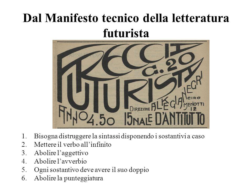 Dal Manifesto tecnico della letteratura futurista 1.Bisogna distruggere la sintassi disponendo i sostantivi a caso 2.Mettere il verbo allinfinito 3.Ab