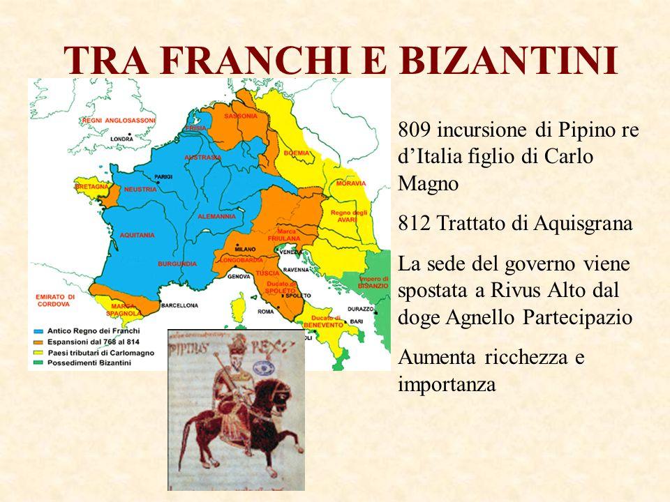 TRA FRANCHI E BIZANTINI 809 incursione di Pipino re dItalia figlio di Carlo Magno 812 Trattato di Aquisgrana La sede del governo viene spostata a Rivu