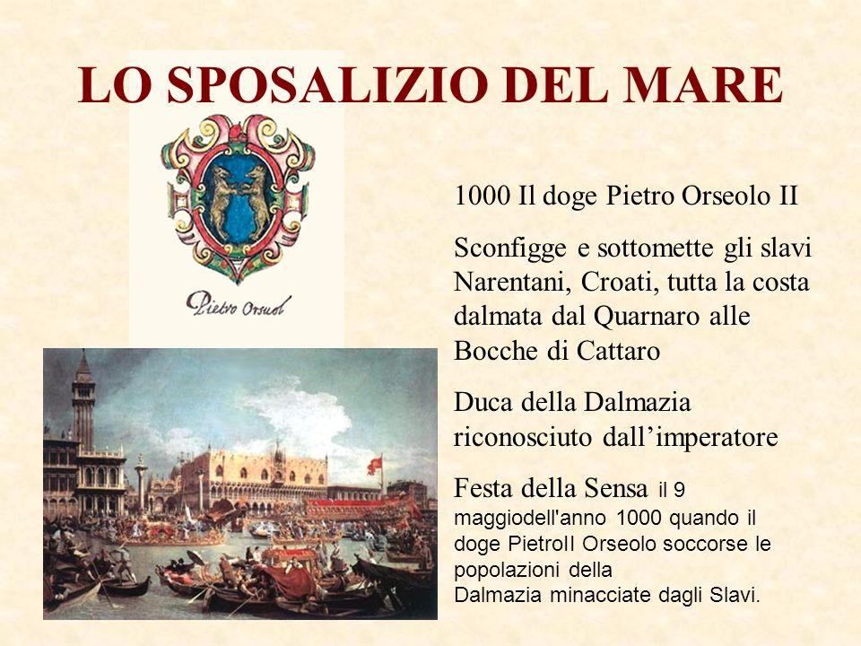 LO SPOSALIZIO DEL MARE 1000 Il doge Pietro Orseolo II Sconfigge e sottomette gli slavi Narentani, Croati, tutta la costa dalmata dal Quarnaro alle Boc