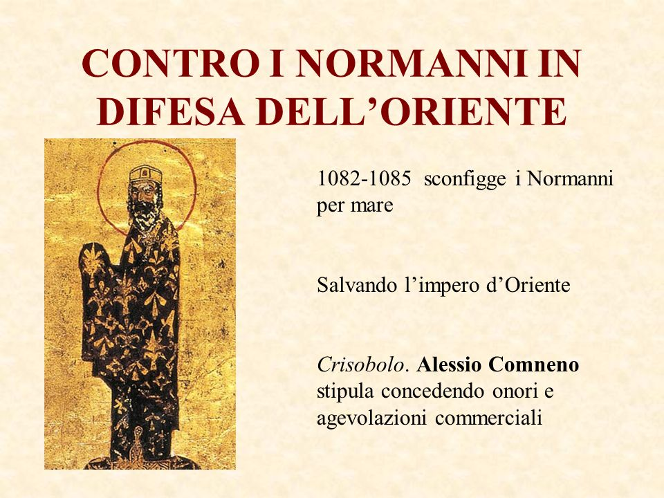 CONTRO I NORMANNI IN DIFESA DELLORIENTE 1082-1085 sconfigge i Normanni per mare Salvando limpero dOriente Crisobolo. Alessio Comneno stipula concedend