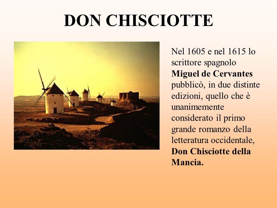 DON CHISCIOTTE Nel 1605 e nel 1615 lo scrittore spagnolo Miguel de Cervantes pubblicò, in due distinte edizioni, quello che è unanimemente considerato
