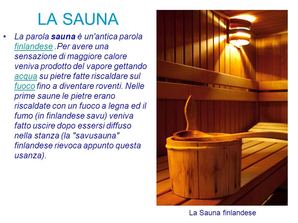 LA SAUNA La parola sauna è un'antica parola finlandese.Per avere una sensazione di maggiore calore veniva prodotto del vapore gettando acqua su pietre