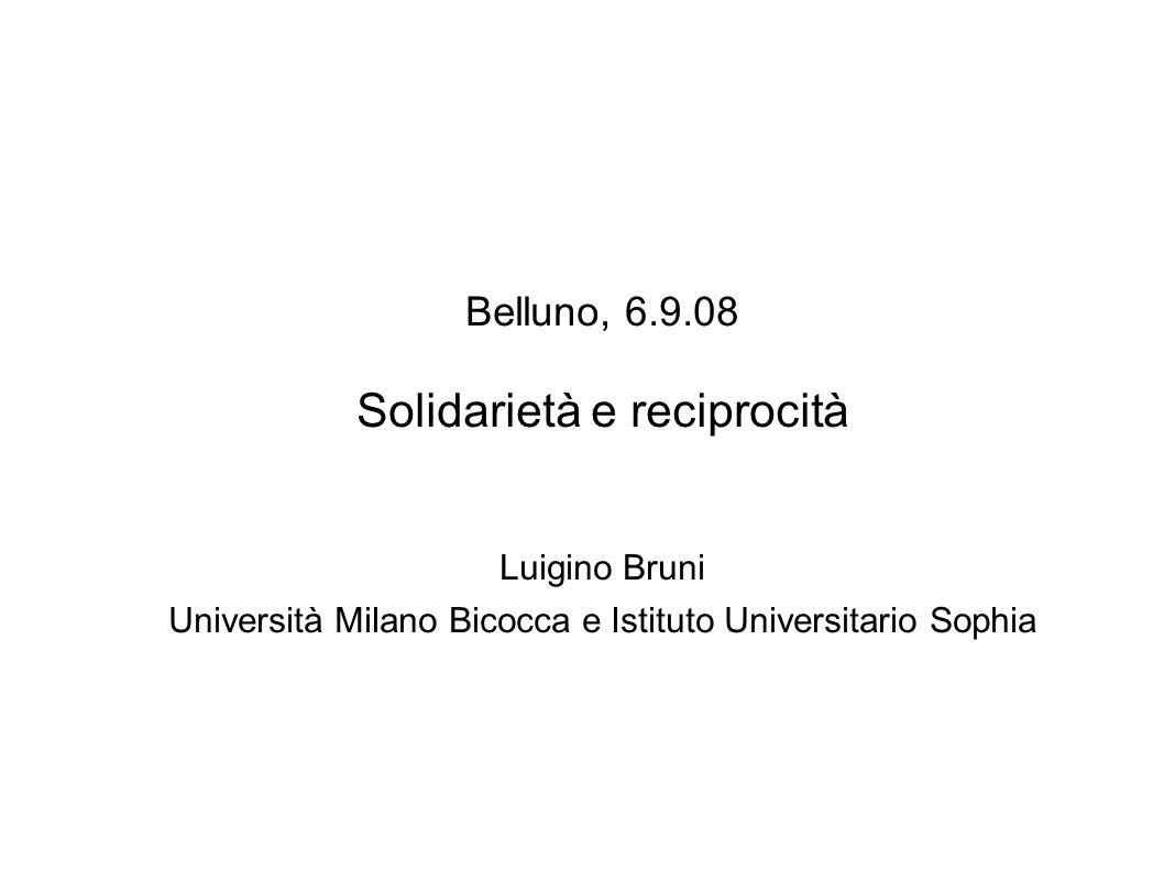 Belluno, 6.9.08 Solidarietà e reciprocità Luigino Bruni Università Milano Bicocca e Istituto Universitario Sophia