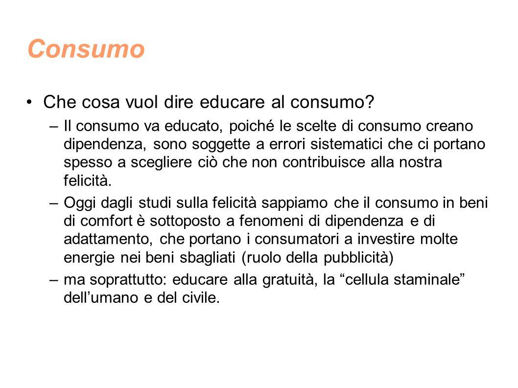 Consumo Che cosa vuol dire educare al consumo? –Il consumo va educato, poiché le scelte di consumo creano dipendenza, sono soggette a errori sistemati