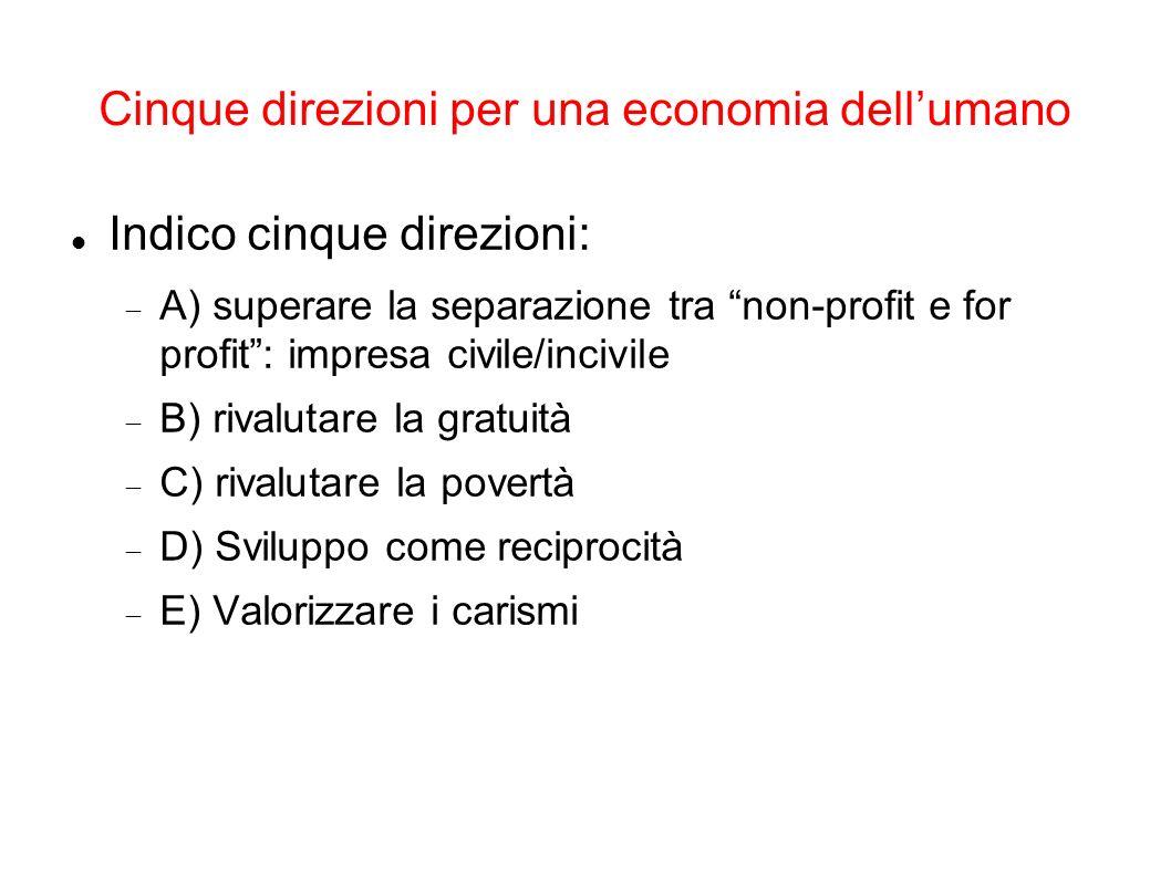 Cinque direzioni per una economia dellumano Indico cinque direzioni: A) superare la separazione tra non-profit e for profit: impresa civile/incivile B