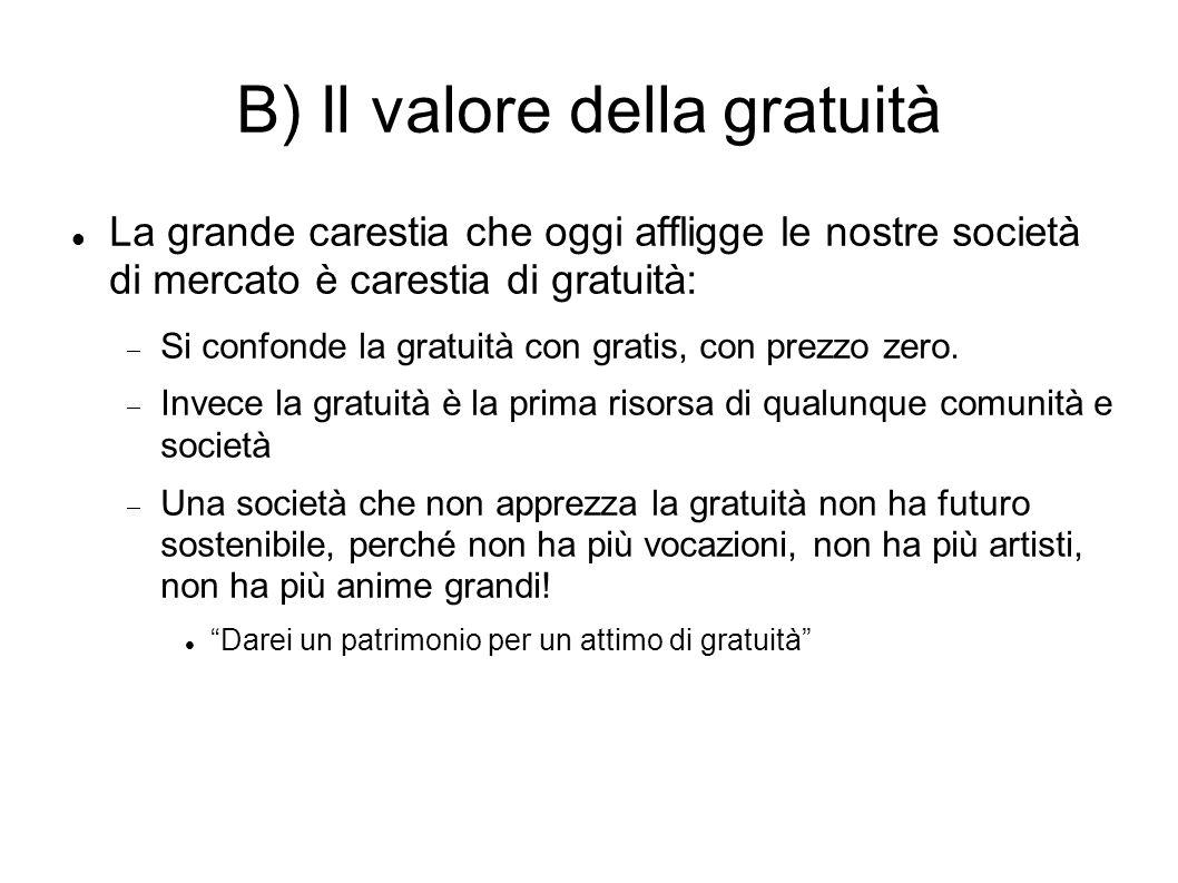 B) Il valore della gratuità La grande carestia che oggi affligge le nostre società di mercato è carestia di gratuità: Si confonde la gratuità con grat