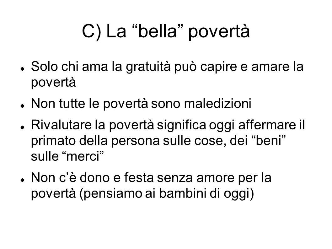 C) La bella povertà Solo chi ama la gratuità può capire e amare la povertà Non tutte le povertà sono maledizioni Rivalutare la povertà significa oggi