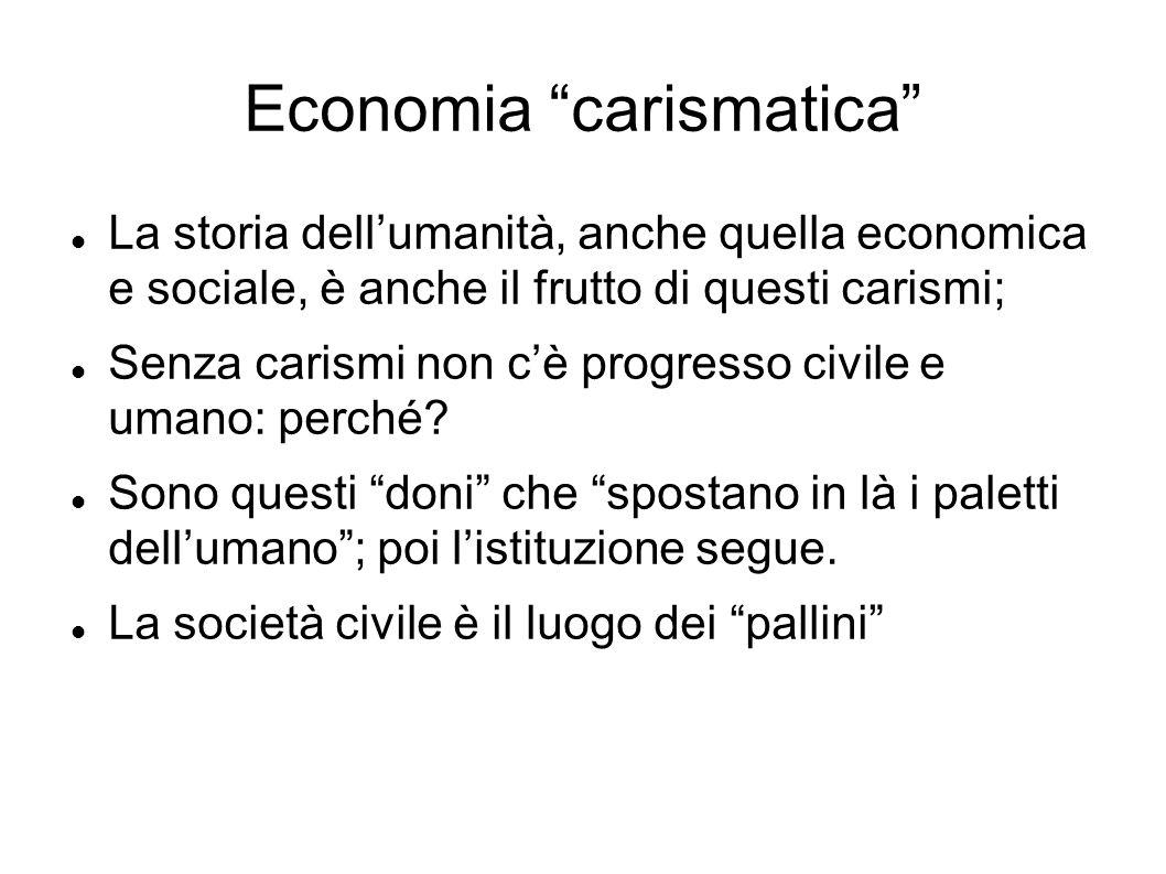 Economia carismatica La storia dellumanità, anche quella economica e sociale, è anche il frutto di questi carismi; Senza carismi non cè progresso civi