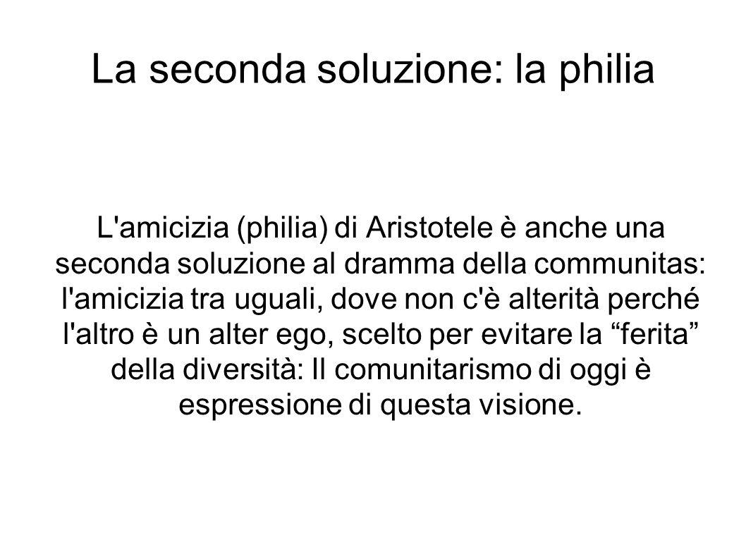La seconda soluzione: la philia L'amicizia (philia) di Aristotele è anche una seconda soluzione al dramma della communitas: l'amicizia tra uguali, dov