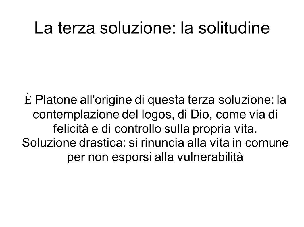 La terza soluzione: la solitudine È Platone all'origine di questa terza soluzione: la contemplazione del logos, di Dio, come via di felicità e di cont