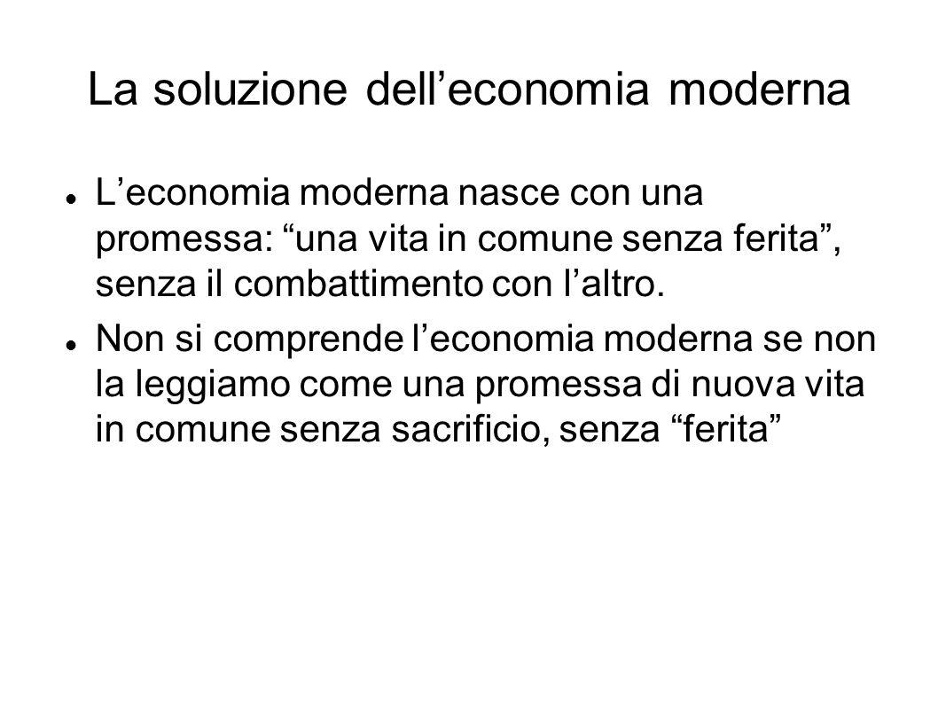La soluzione delleconomia moderna Leconomia moderna nasce con una promessa: una vita in comune senza ferita, senza il combattimento con laltro. Non si