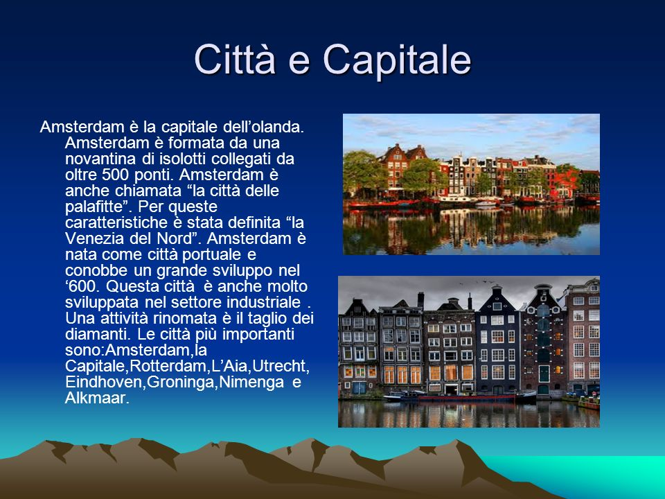 Città e Capitale Amsterdam è la capitale dellolanda. Amsterdam è formata da una novantina di isolotti collegati da oltre 500 ponti. Amsterdam è anche