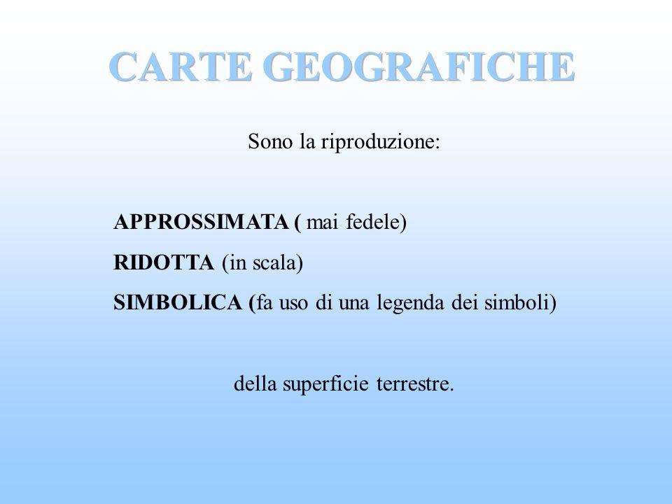 Sono la riproduzione: APPROSSIMATA ( mai fedele) RIDOTTA (in scala) SIMBOLICA (fa uso di una legenda dei simboli) della superficie terrestre.