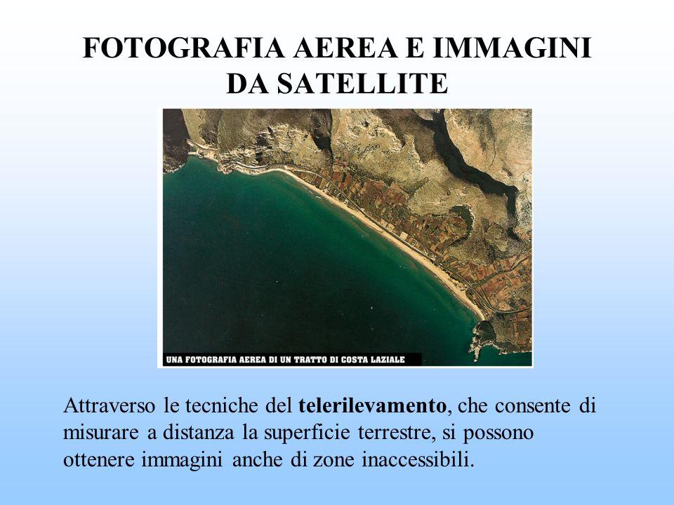 FOTOGRAFIA AEREA E IMMAGINI DA SATELLITE Attraverso le tecniche del telerilevamento, che consente di misurare a distanza la superficie terrestre, si p