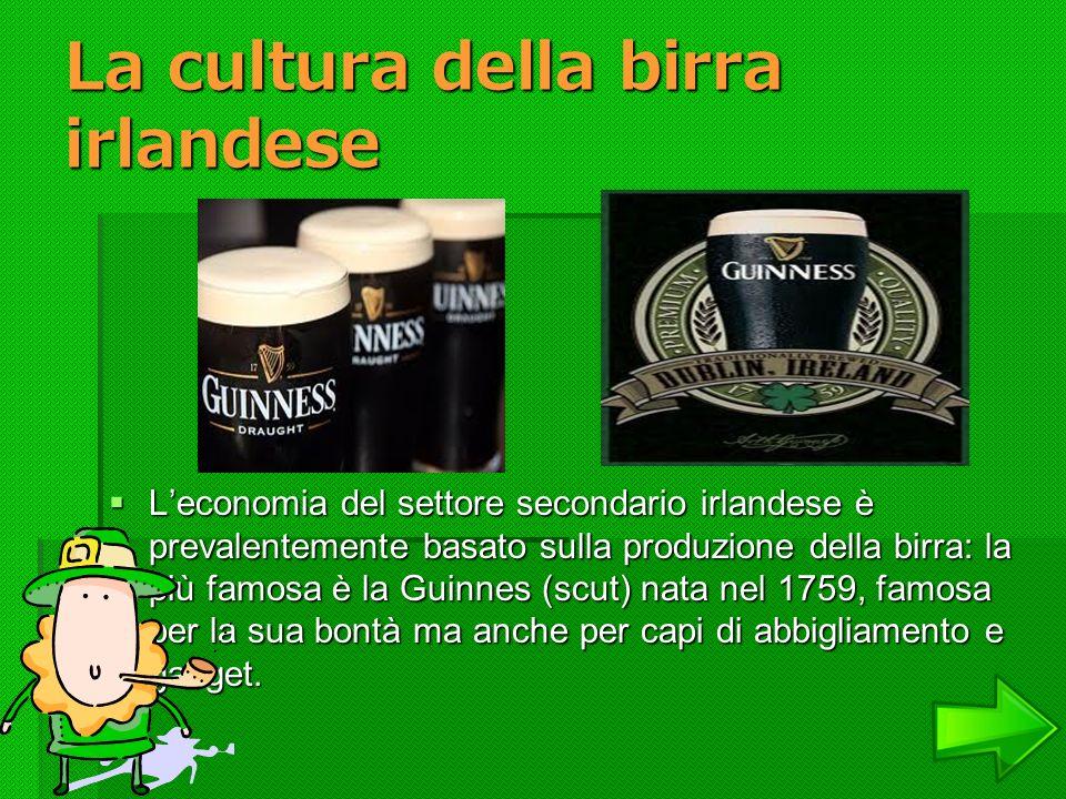 La cultura della birra irlandese Leconomia del settore secondario irlandese è prevalentemente basato sulla produzione della birra: la più famosa è la