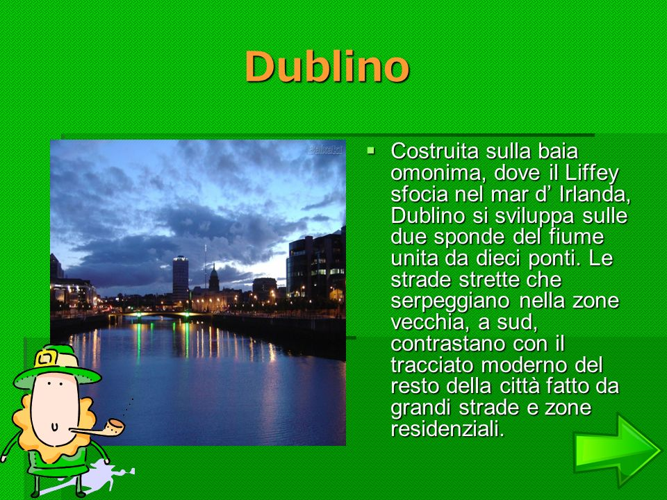 Dublino Dublino Costruita sulla baia omonima, dove il Liffey sfocia nel mar d Irlanda, Dublino si sviluppa sulle due sponde del fiume unita da dieci p