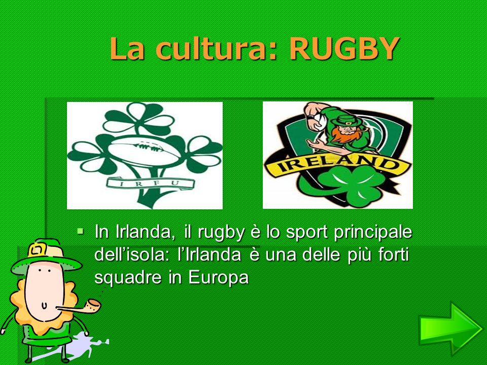 La cultura: RUGBY La cultura: RUGBY In Irlanda, il rugby è lo sport principale dellisola: lIrlanda è una delle più forti squadre in Europa In Irlanda,