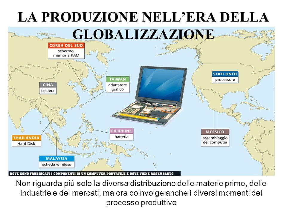 LA PRODUZIONE NELLERA DELLA GLOBALIZZAZIONE Non riguarda più solo la diversa distribuzione delle materie prime, delle industrie e dei mercati, ma ora