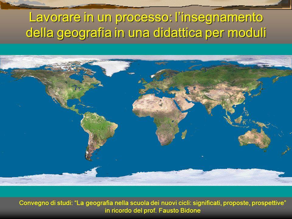Lavorare in un processo: linsegnamento della geografia in una didattica per moduli Convegno di studi: La geografia nella scuola dei nuovi cicli: signi