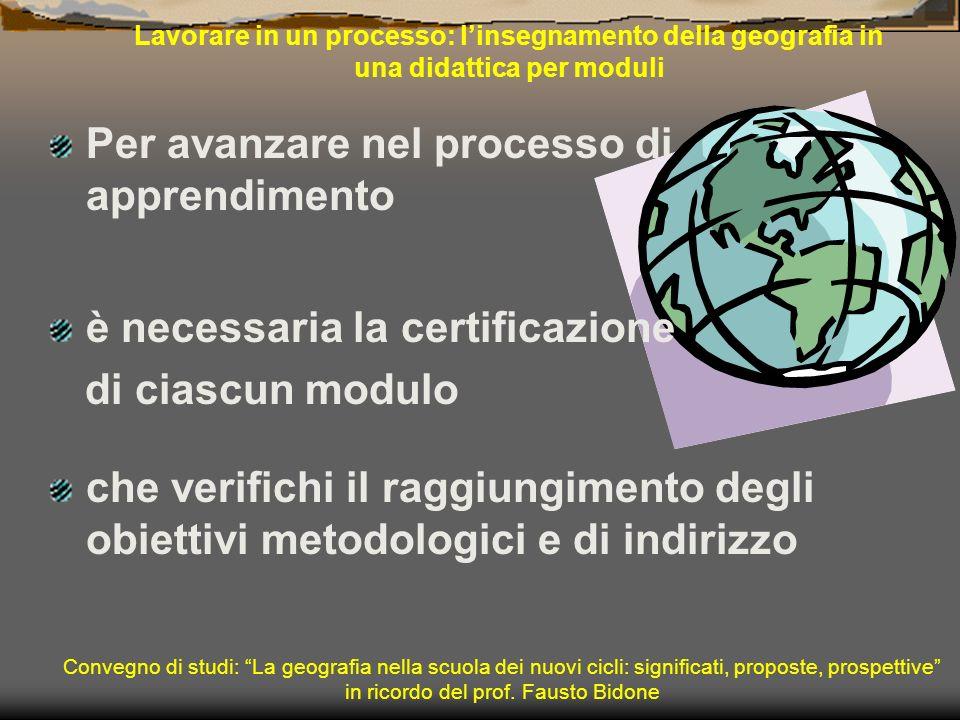 Lavorare in un processo: linsegnamento della geografia in una didattica per moduli è necessaria la certificazione di ciascun modulo Convegno di studi: