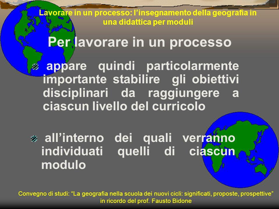 Lavorare in un processo: linsegnamento della geografia in una didattica per moduli appare quindi particolarmente importante stabilire gli obiettivi di