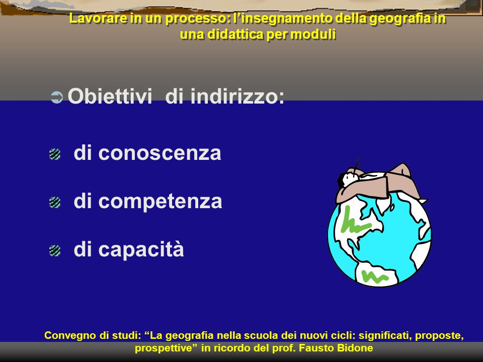 Lavorare in un processo: linsegnamento della geografia in una didattica per moduli Obiettivi di indirizzo: Convegno di studi: La geografia nella scuol