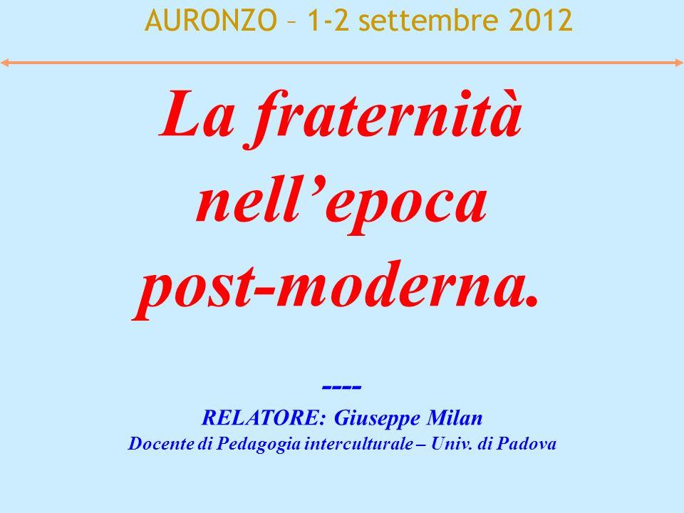AURONZO – 1-2 settembre 2012 La fraternità nellepoca post-moderna. ---- RELATORE: Giuseppe Milan Docente di Pedagogia interculturale – Univ. di Padova